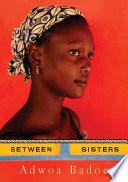 Between Sisters _ ADWOA BADOE