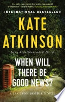 When Will There Be Good News? A Novel _ KATE ATKINSON