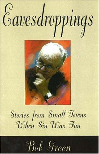 Eavesdroppings Stories From Small Towns When Sin Was Fun _ BOB GREEN