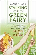 Stalking The Green Fairy And Other Fantastic Adventures In Food And Drink _ JAMES VILLAS