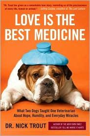 Love Is The Best Medicine What Two Dogs Taught One Veterinarian About Hope, Humility, And Everyday _ DR TROUT