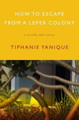 How To Escape From A Leper Colony A Novella And Stories _ TIPHANIE YANIQUE