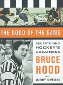 The Good Of The Game Recapturing Hockeys Greatness _ BRUCE HOOD