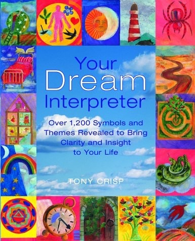 Your Dream Interpreter Over 1200 Symbols And Themes Revealed To Bring Clarity And Insight To Your Life _ TONY CRISP
