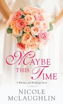 Maybe This Time A Whiskey And Weddings Novel _ NICOLE MCLAUGHLIN