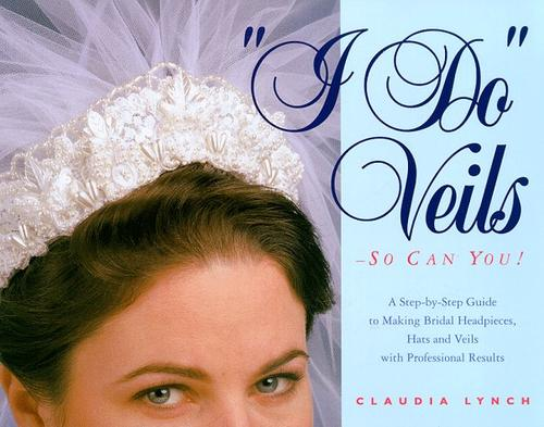 I Do Veils-So Can You! A Step-By-Step Guide To Making Bridal Headpieces, Hats And Veils With Professional Results _ CLAUDIA LYNCH