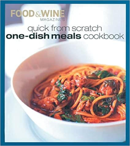 Quick From Scratch One-Dish Meals Cookbook _ FOOD AND WINE MAGAZINES