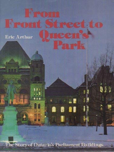 From Front Street To Queens Park Story Of Ontarios Parliament Buildings _ ERIC ARTHUR