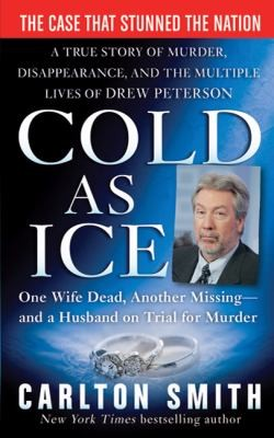 Cold As Ice A True Story Of Murder, Disappearancem And The Multiple Lives Of Drew Peterson _ CARLTON SMITH