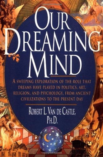 Our Dreaming Mind A Sweeping Exploration Of The Role That Dreams Have Played In Politics, Art, Religion, And Psychology, From Ancient Civilizations To The Present Day _ DE VAN