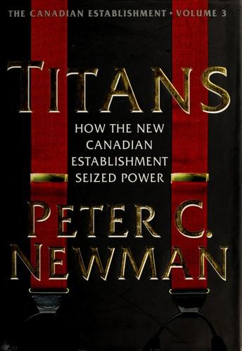 Titans How The New Canadian Establishment Seized Powerthe Canadian Establishment,Volume 3 _ PETER C. NEWMAN