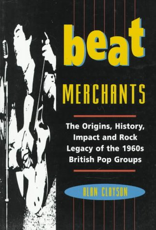 Beat Merchants The Origins, History, Impact And Rock Legacy Of The 1960s British Pop Groups _ ALAN CLAYSON