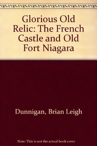 Glorious Old Relic The French Castle And Old Fort Niagara _ BRIAN DUNNIGAN
