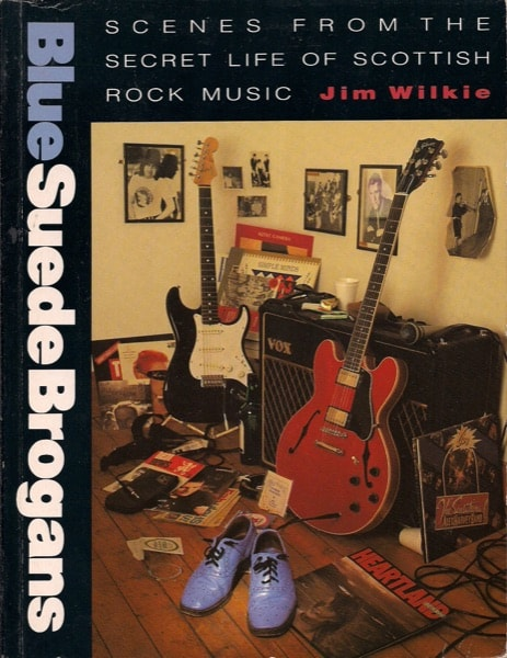 Blue Suede Brogans Scenes From The Secret Life Of Scottish Rock Music _ JIM WILKIE