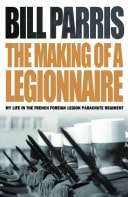 The Making Of A Legionnaire My Life In The French Foreign Legion Parachute Regiment _ BILL PARRIS