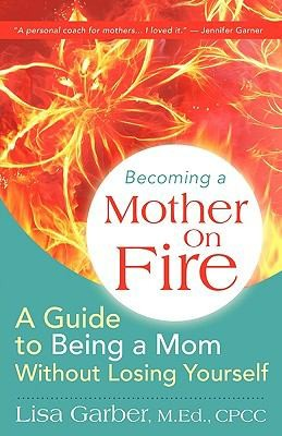 Becoming A Mother On Fire A Guide To Being A Mom Without Losing Yourself _ LISA GARBER