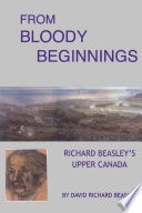 From Bloody Beginnings Richard Beasleys Upper Canada _ DAVID BEASLEY