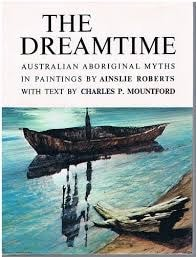 The Dreamtime Australian Aboriginal Myths In Paintings By Ainslie Roberts With Text By Charles P. Mountford _ CHARLES MOUNTFORD