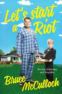 Lets Start A Riot How A Young Drunk Punk Became A Hollywood Dad _ BRUCE MCCULLOCH