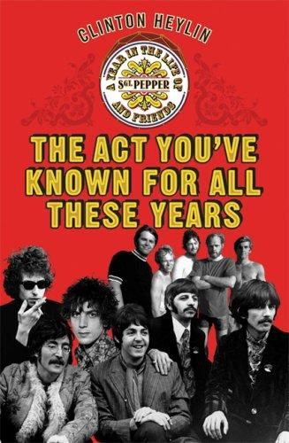 The Act Youve Known For All These Years A Year In The Life Of Sgt. Pepper And Friends _ CLINTON HEYLIN