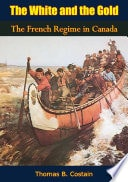 The White And The Gold  The French Regime In Canada _ THOMAS COSTAIN