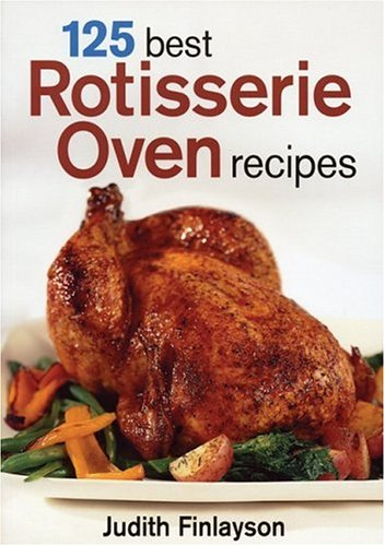 125 Best Rotisserie Oven Recipes _ JUDITH FINLAYSON