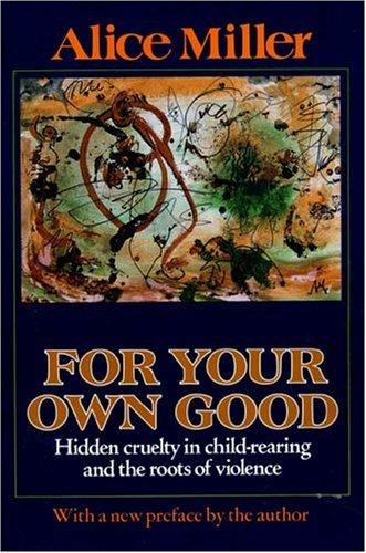 For Your Own Good Hidden Cruelty In Child-Rearing And The Roots Of Violence _ ALICE MILLER