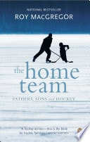 The Home Team Fathers, Sons And Hockey _ ROY MACGREGOR