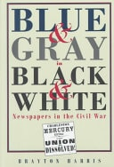 Blue And Gray In Black And White  Newspapers In The Civil War _ BRAYTON HARRIS