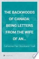The Backwoods Of Canada Being Letters From The Wife Of An Emigrant Officer _ CATHERINE TRAILL