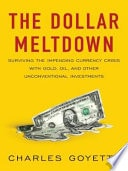 The Dollar Meltdown  Surviving The Impending Currency Crisis With Gold, Oil, And Other Unconventional Investments _ CHARLES GOYETTE