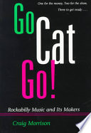 Go Cat Go!  Rockabilly Music And Its Makers _ CRAIG MORRISON