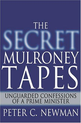 The Secret Mulroney Tapes Unguarded Confessions Of A Prime Minister _ PETER C. NEWMAN