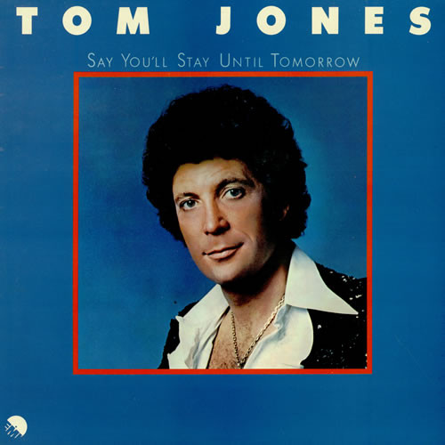 TOM JONES_Say You'll Stay Until Tomorrow