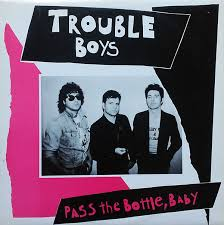 TROUBLE BOYS_Pass The Bottle, Baby